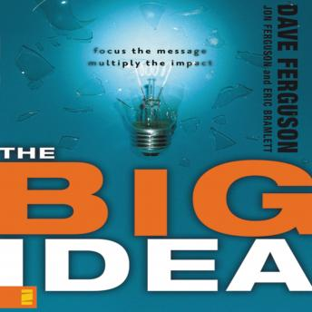 Big Idea: Focus the Message---Multiply the Impact, Eric Bramlett, Jon Ferguson, Dave Ferguson