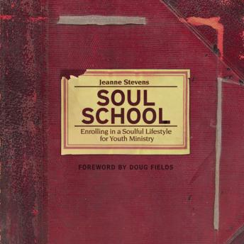 Soul School: Enrolling in a Soulful Lifestyle for Youth Ministry, Jeanne Stevens, Renee Raudman