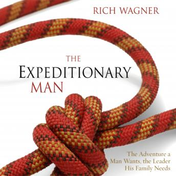Expeditionary Man: The Adventure a Man Wants, the Leader His Family Needs, Rich Wagner, Maurice England