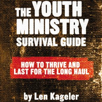 Youth Ministry Survival Guide: How to Thrive and Last for the Long Haul, Len Kageler, Raymond Scully