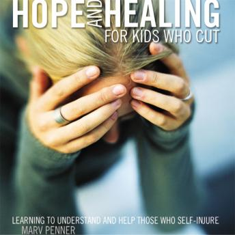 Hope and Healing for Kids Who Cut: Learning to Understand and Help Those Who Self-Injure