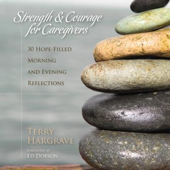 Strength and Courage for Caregivers: 30 Hope-Filled Morning and Evening Reflections, S. Rogers, Terry Hargrave