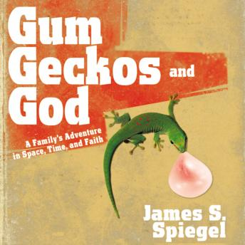 Gum, Geckos, and God: A Family's Adventure in Space, Time, and Faith, James S. Spiegel, Max Bloomquist