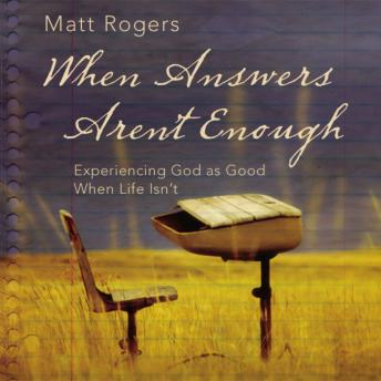 When Answers Aren't Enough: Experiencing God as Good When Life Isn't, Matt Rogers
