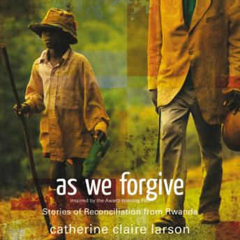 As We Forgive: Stories of Reconciliation from Rwanda, Bahni Turnpin, Catherine Claire Larson