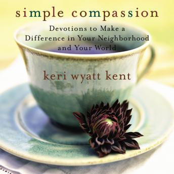 Simple Compassion: Devotions to Make a Difference in Your Neighborhood and Your World, Keri Wyatt Kent, Traci Svendsgaard