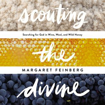 Scouting the Divine: My Search for God in Wine, Wool, and Wild Honey, Margaret Feinberg