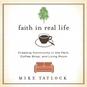 Faith in Real Life: Creating Community in the Park, Coffee Shop, and Living Room, Mike Tatlock, Kelly Ryan Dolan