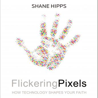 Flickering Pixels: How Technology Shapes Your Faith, Shane Hipps