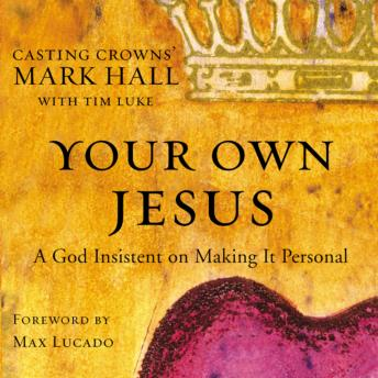 Your Own Jesus: A God Insistent on Making It Personal, Mark Hall, Tim Luke