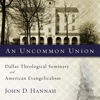 Uncommon Union: Dallas Theological Seminary and American Evangelicalism, John D. Hannah, Jeremy Johnson