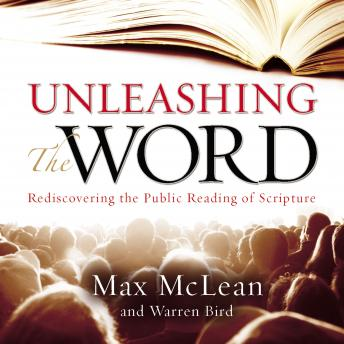 Unleashing the Word: Rediscovering the Public Reading of Scripture, Warren Bird, Max McLean