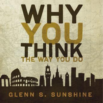 Why You Think the Way You Do: The Story of Western Worldviews from Rome to Home, Glenn S. Sunshine, Patrick Lawlor