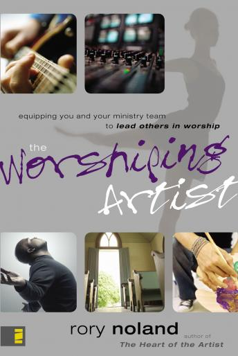 Worshiping Artist: Equipping You and Your Ministry Team to Lead Others in Worship, Rory Noland, Maurice England