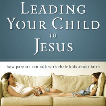 Leading Your Child to Jesus: How Parents Can Talk with Their Kids about Faith, David Staal, Raymond Scully