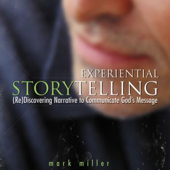 Experiential Storytelling: (Re) Discovering Narrative to Communicate God's Message, Jeremy Johnson, Mark Miller
