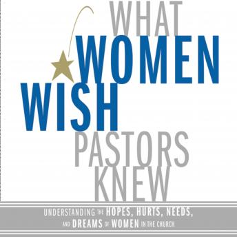 What Women Wish Pastors Knew: Understanding the Hopes, Hurts, Needs, and Dreams of Women in the Church, Denise George
