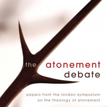 Atonement Debate: Papers from the London Symposium on the Theology of Atonement, Justin Thacker, David Hilborn, Derek Tidball