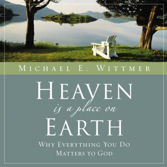 Heaven Is a Place on Earth: Why Everything You Do Matters to God, Michael E. Wittmer, Maurice England