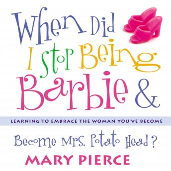When Did I Stop Being Barbie and Become Mrs. Potato Head?: Learning to Embrace the Woman You've Become, Mary Pierce, Pam Ward