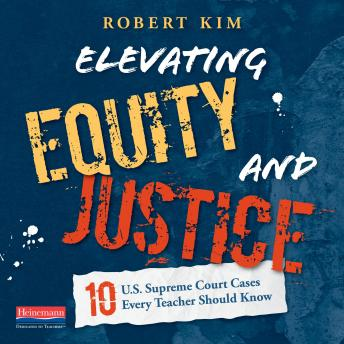 Elevating Equity and Justice: Ten U.S. Supreme Court Cases Every Teacher Should Know, Robert Kim