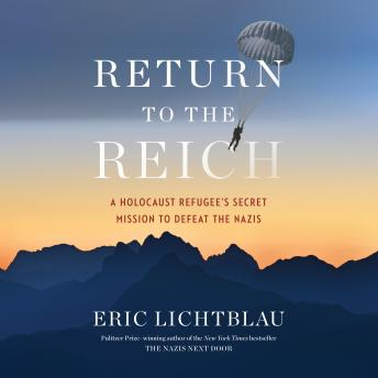 Return to the Reich: A Holocaust Refugee's Secret Mission to Defeat the Nazis, Eric Lichtblau