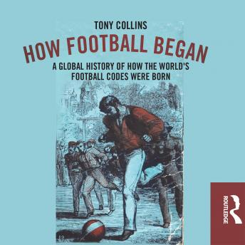 Download How Football Began: A Global History of How the World's Football Codes Were Born by Tony Collins