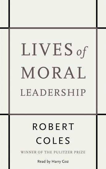 Lives of Moral Leadership: Men and Women Who Have Made a Difference, Robert Coles