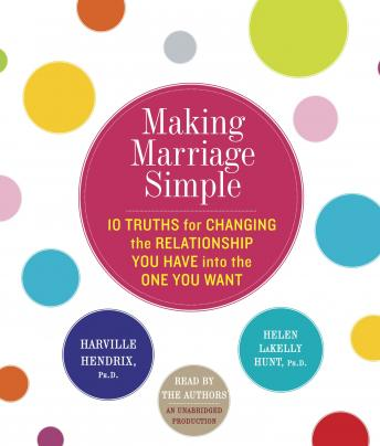 Download Making Marriage Simple: Ten Truths for Changing the Relationship You Have into the One You Want by Harville Hendrix, Helen Lakelly Hunt