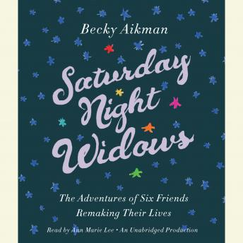 Saturday Night Widows: The Adventures of Six Friends Remaking Their Lives, Becky Aikman