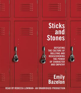 Sticks and Stones: Defeating the Culture of Bullying and Rediscovering the Power of Character and Empathy, Emily Bazelon