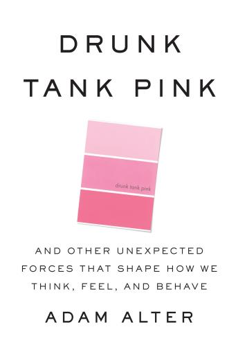 Drunk Tank Pink: And Other Unexpected Forces that Shape How We Think, Feel, and Behave, Adam Alter