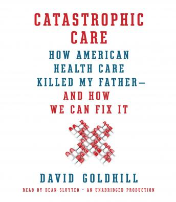 Catastrophic Care: How American Health Care Killed My Father--and How We Can Fix It, David Goldhill