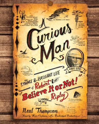 Curious Man: The Strange and Brilliant Life of Robert 'Believe It or Not!' Ripley, Neal Thompson