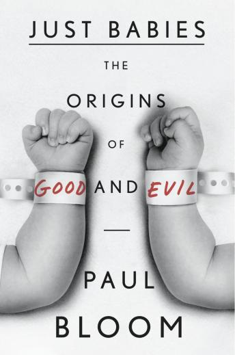 Just Babies: The Origins of Good and Evil, Paul Bloom