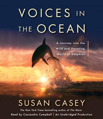 Voices in the Ocean: A Journey into the Wild and Haunting World of Dolphins, Susan Casey