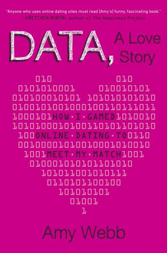 Data, A Love Story: How I Gamed Online Dating to Meet My Match, Amy Webb