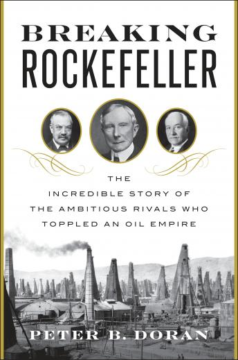 Breaking Rockefeller: The Incredible Story of the Ambitious Rivals Who Toppled an Oil Empire, Peter B. Doran