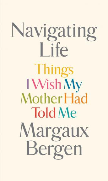 Navigating Life: Things I Wish My Mother Had Told Me, Margaux Bergen