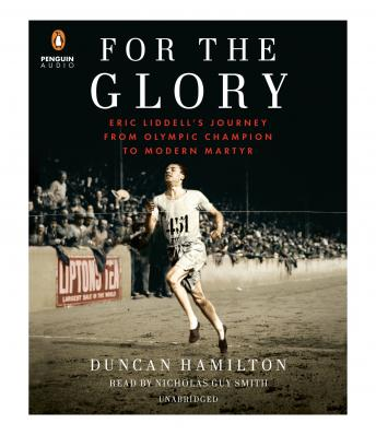 For the Glory: Eric Liddell's Journey from Olympic Champion to Modern Martyr, Duncan Hamilton
