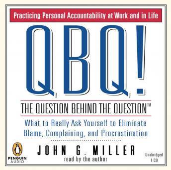Download QBQ! The Question Behind the Question: Practicing Personal Accountability at Work and in Life by John G. Miller