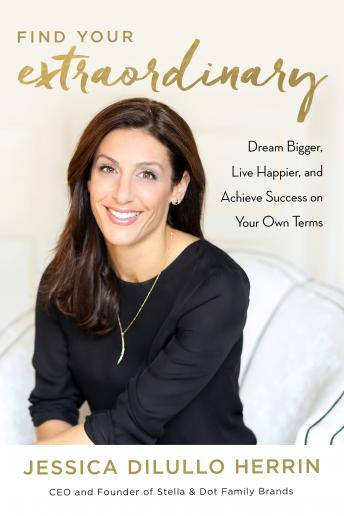 Find Your Extraordinary: Dream Bigger, Live Happier, and Achieve Success on Your Own Terms, Jessica Dilullo Herrin