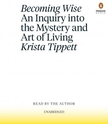Becoming Wise: An Inquiry into the Mystery and Art of Living, Krista Tippett