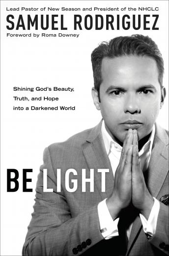 Be Light: Shining God's Beauty, Truth, and Hope into a Darkened World, Samuel Rodriguez
