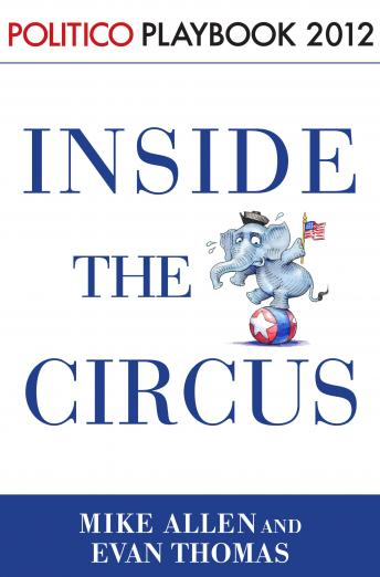 Inside the Circus--Romney, Santorum and the GOP Race: Playbook 2012 (POLITICO Inside Election 2012), Mike Allen, Evan Thomas