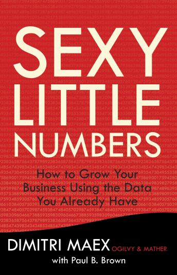 Sexy Little Numbers: How to Grow Your Business Using the Data You Already Have, Dimitri Maex, Paul B. Brown