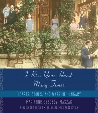 I Kiss Your Hands Many Times: Hearts, Souls, and Wars in Hungary, Marianne Szegedy-Maszak