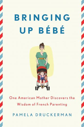 Bringing Up Bébé: One American Mother Discovers the Wisdom of French Parenting Audiobook Free Download Online