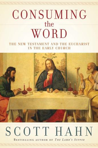Consuming the Word: The New Testament and the Eucharist in the Early Church, Scott Hahn