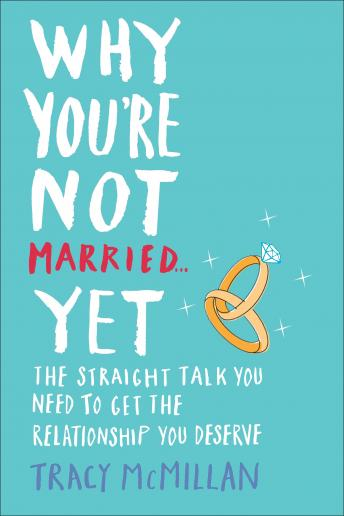 Why You're Not Married . . . Yet: The Straight Talk You Need to Get the Relationship You Deserve, Tracy McMillan